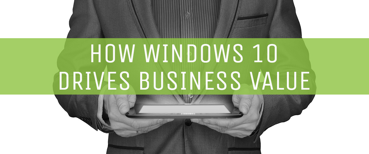 how-windows-10-drives-business-value