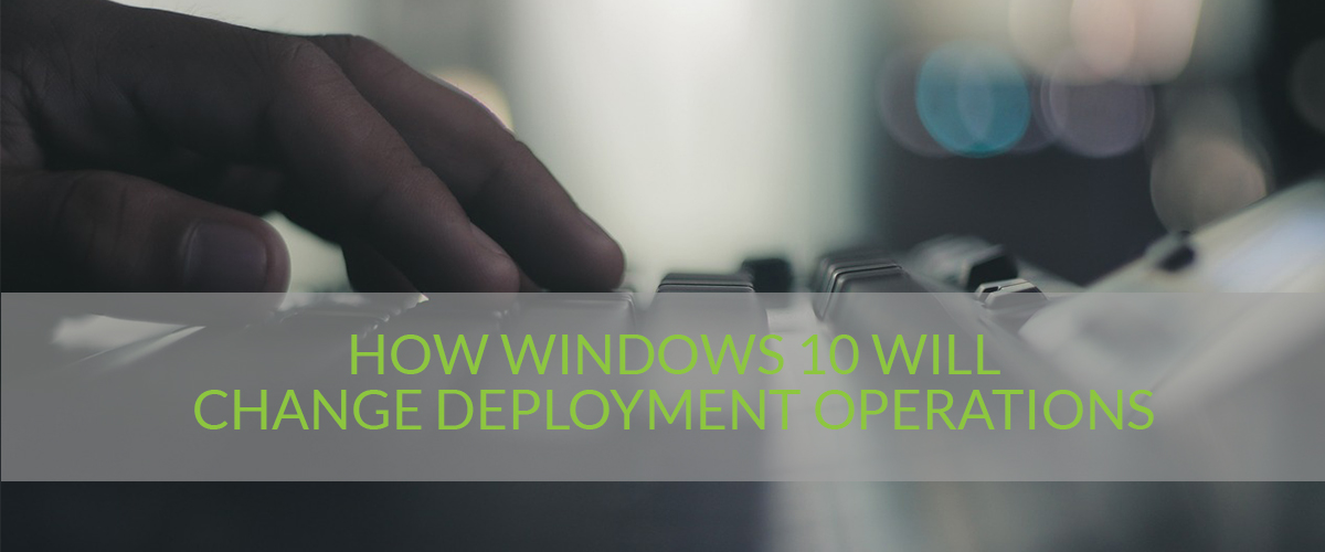 how-windows-10-will-change-deployment-operations