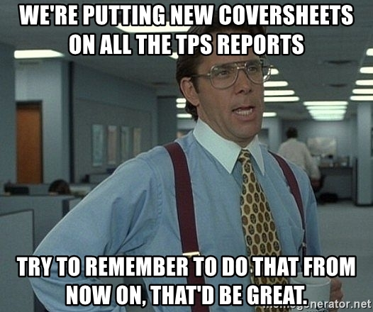 were-putting-new-coversheets-on-all-the-tps-reports-try-to-remember-to-do-that-from-now-on-thatd-be-